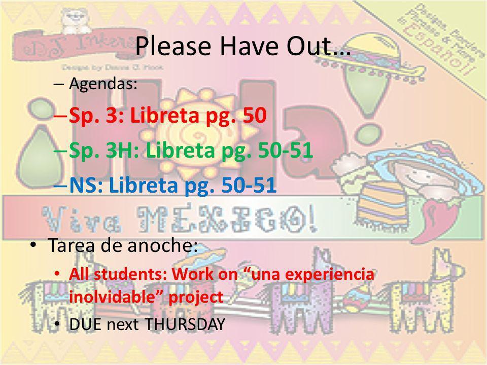 Please Have Out… – Agendas: – Sp. 3: Libreta pg. 50 – Sp. 3H: Libreta pg. 50-51 – NS: Libreta pg. 50-51 Tarea de anoche: All students: Work on una exp