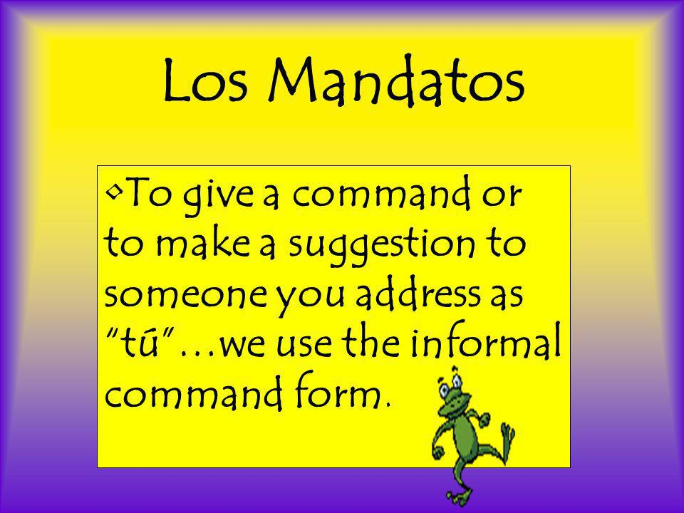 Los Mandatos To give a command or to make a suggestion to someone you address as tú…we use the informal command form.