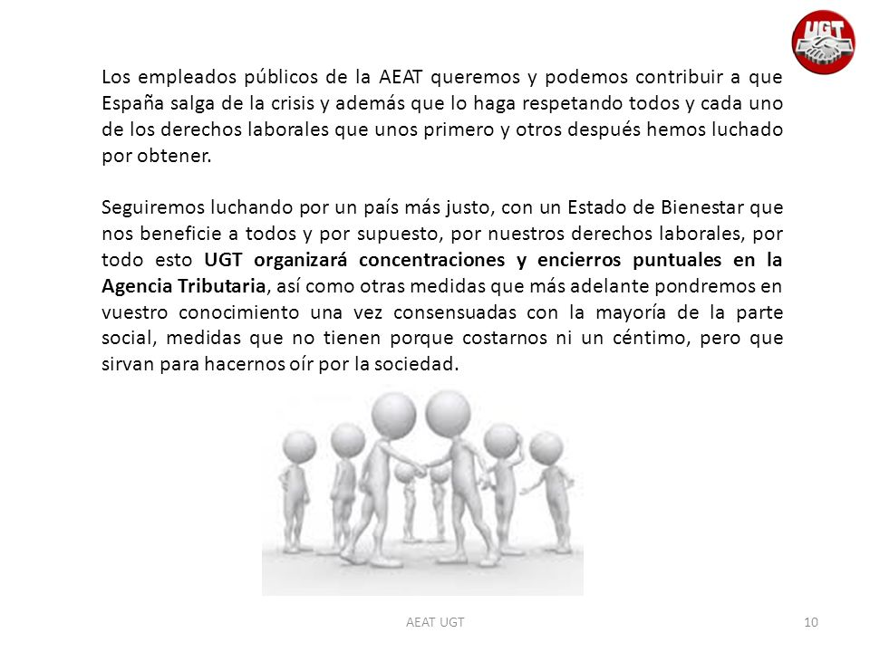 AEAT UGT Los empleados públicos de la AEAT queremos y podemos contribuir a que España salga de la crisis y además que lo haga respetando todos y cada uno de los derechos laborales que unos primero y otros después hemos luchado por obtener.