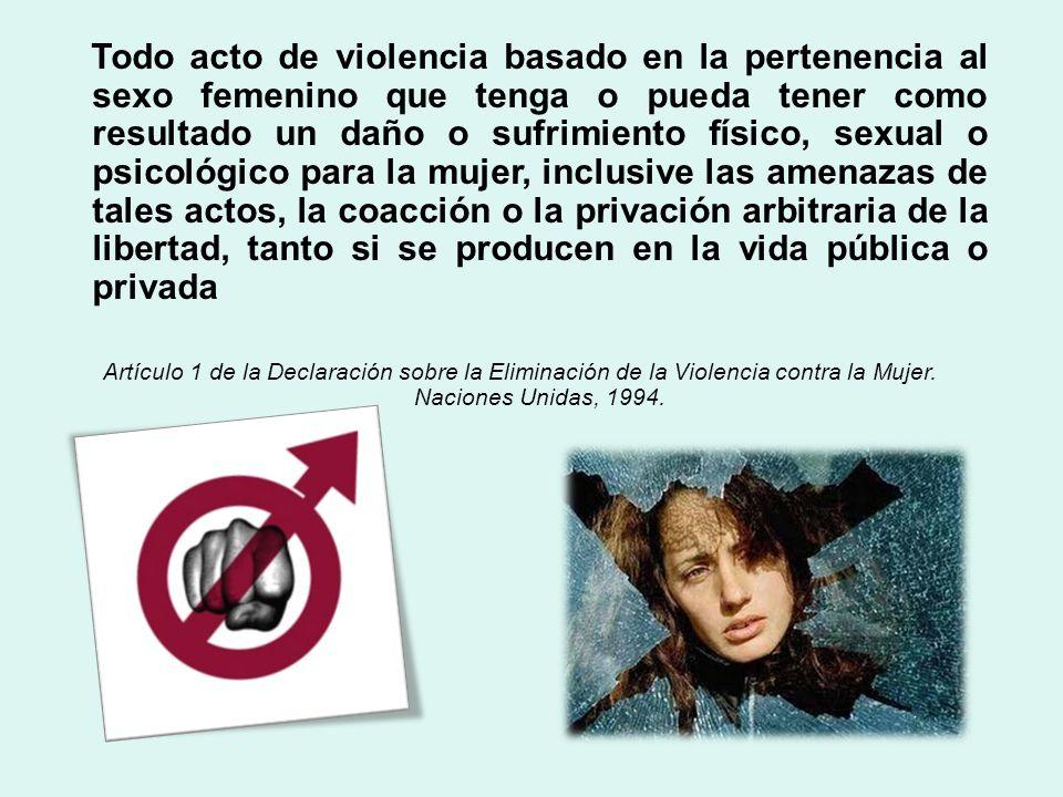 Todo acto de violencia basado en la pertenencia al sexo femenino que tenga o pueda tener como resultado un daño o sufrimiento físico, sexual o psicoló