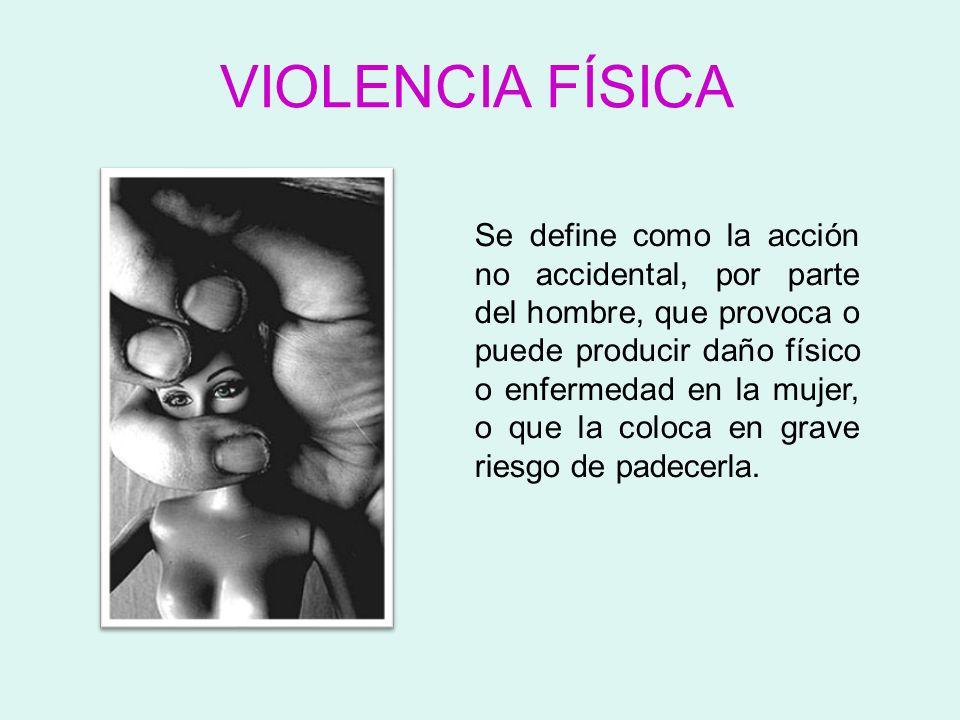 VIOLENCIA FÍSICA Se define como la acción no accidental, por parte del hombre, que provoca o puede producir daño físico o enfermedad en la mujer, o qu