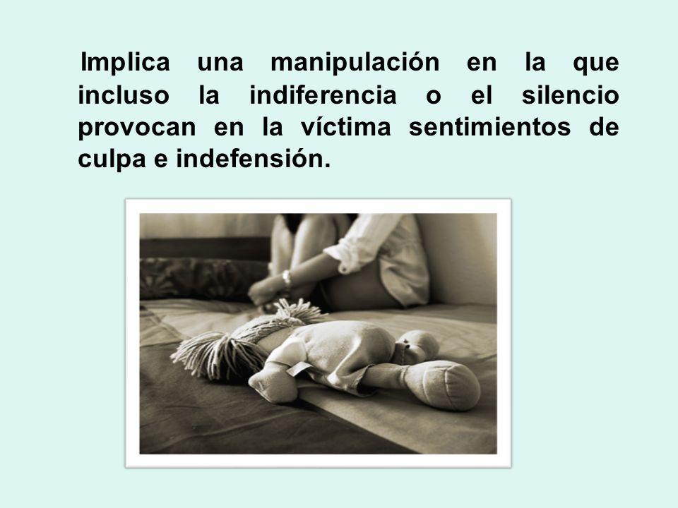 Implica una manipulación en la que incluso la indiferencia o el silencio provocan en la víctima sentimientos de culpa e indefensión.