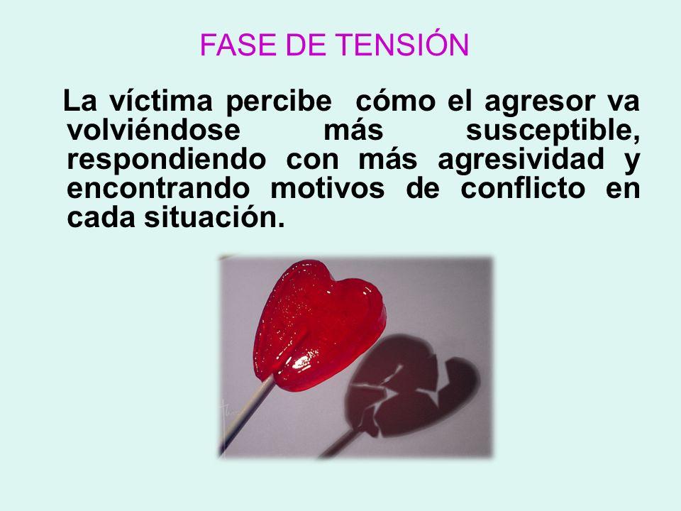 FASE DE TENSIÓN La víctima percibe cómo el agresor va volviéndose más susceptible, respondiendo con más agresividad y encontrando motivos de conflicto