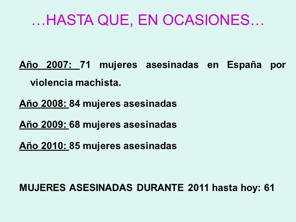 …HASTA QUE, EN OCASIONES… Año 2007: 71 mujeres asesinadas en España por violencia machista. Año 2008: 84 mujeres asesinadas Año 2009: 68 mujeres asesi