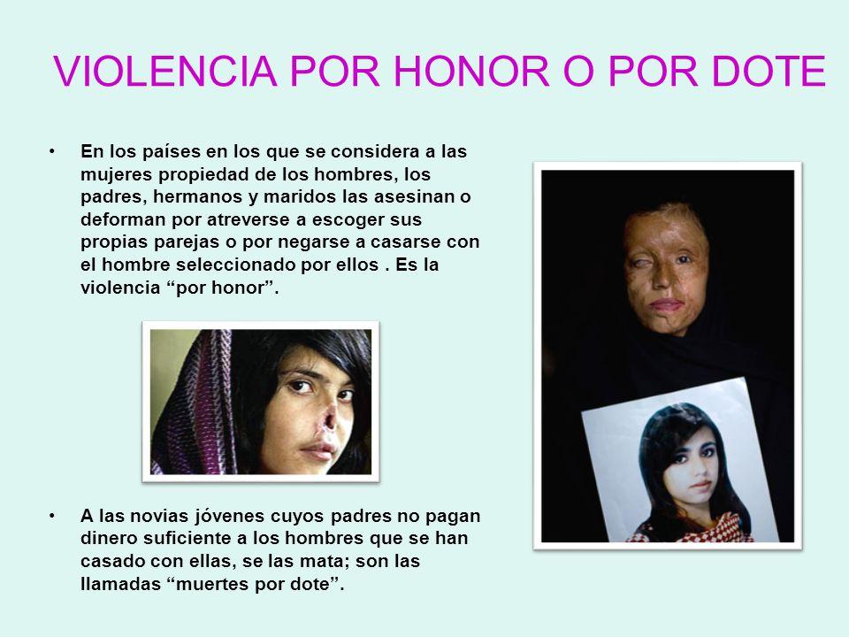 VIOLENCIA POR HONOR O POR DOTE En los países en los que se considera a las mujeres propiedad de los hombres, los padres, hermanos y maridos las asesin