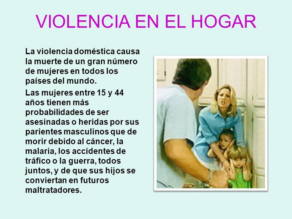 VIOLENCIA EN EL HOGAR La violencia doméstica causa la muerte de un gran número de mujeres en todos los países del mundo. Las mujeres entre 15 y 44 año