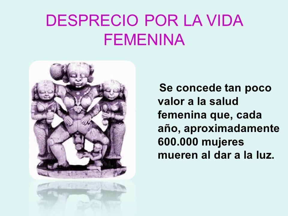 DESPRECIO POR LA VIDA FEMENINA Se concede tan poco valor a la salud femenina que, cada año, aproximadamente 600.000 mujeres mueren al dar a la luz.