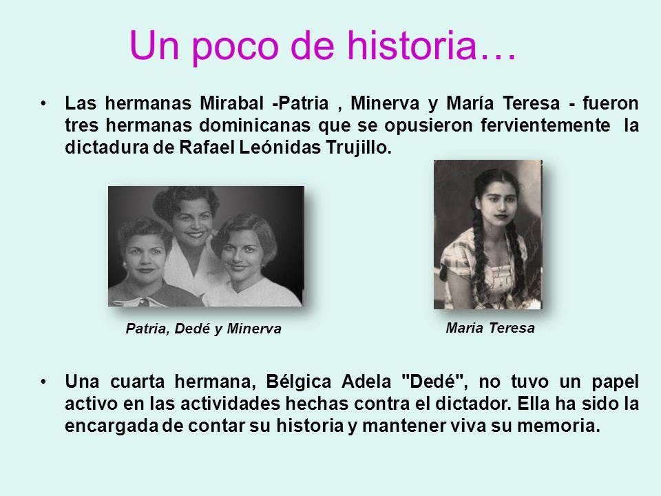Un poco de historia… Las hermanas Mirabal -Patria, Minerva y María Teresa - fueron tres hermanas dominicanas que se opusieron fervientemente la dictad