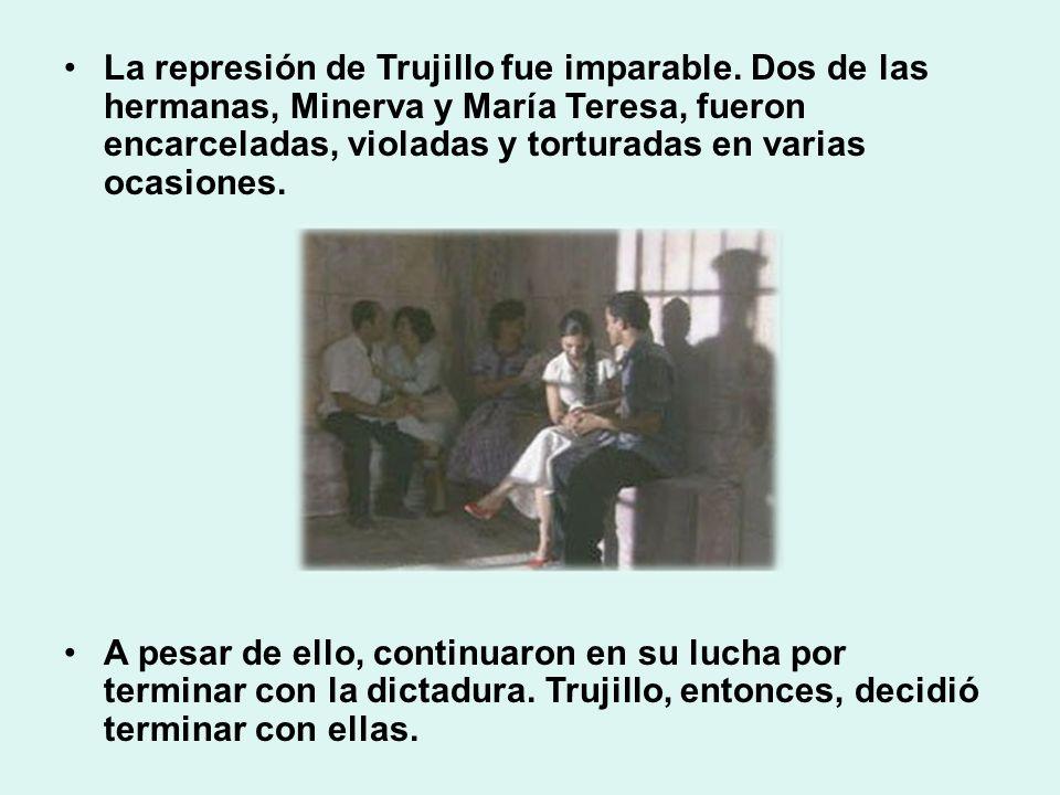 La represión de Trujillo fue imparable. Dos de las hermanas, Minerva y María Teresa, fueron encarceladas, violadas y torturadas en varias ocasiones. A
