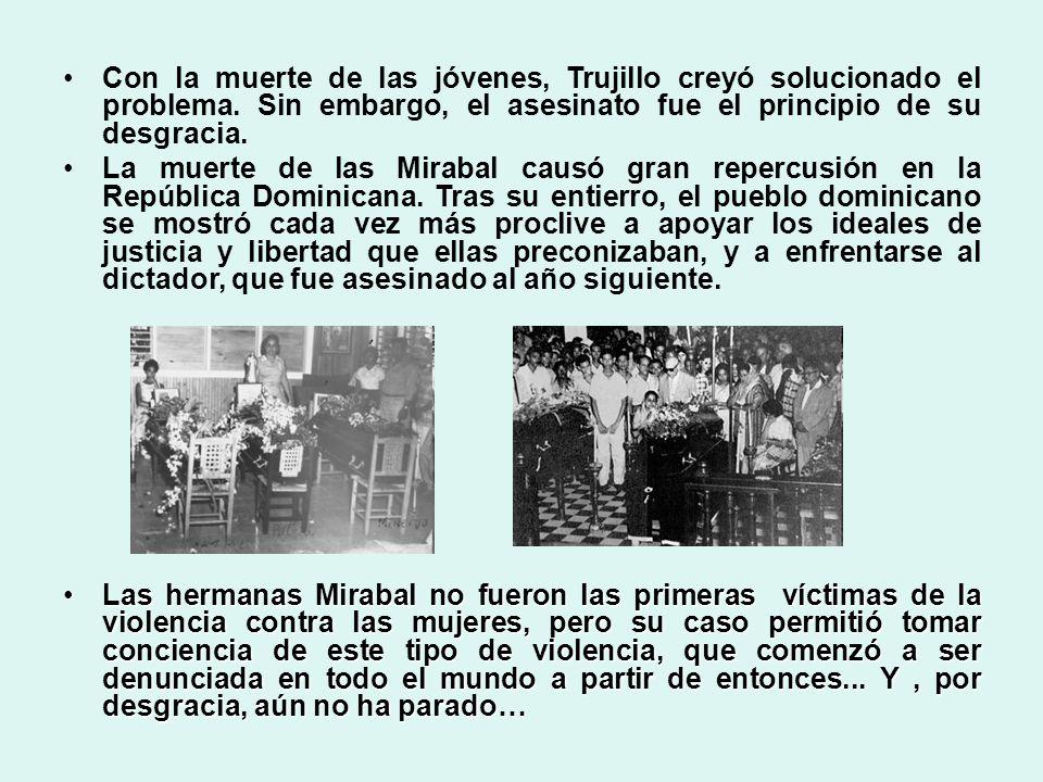 Con la muerte de las jóvenes, Trujillo creyó solucionado el problema. Sin embargo, el asesinato fue el principio de su desgracia. La muerte de las Mir