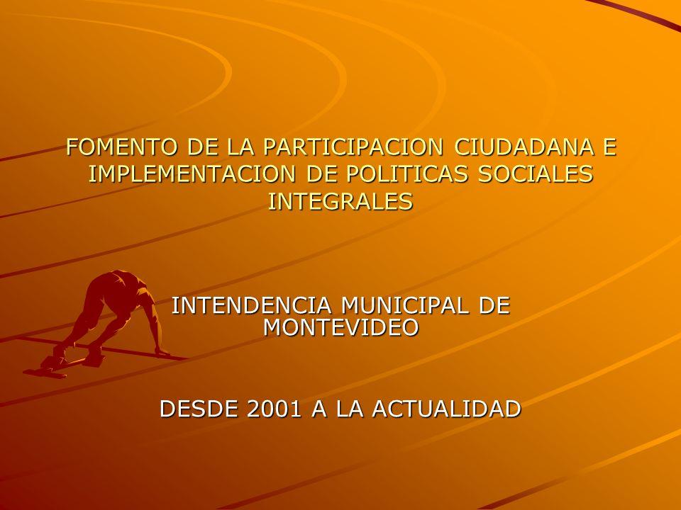 FOMENTO DE LA PARTICIPACION CIUDADANA E IMPLEMENTACION DE POLITICAS SOCIALES INTEGRALES INTENDENCIA MUNICIPAL DE MONTEVIDEO DESDE 2001 A LA ACTUALIDAD