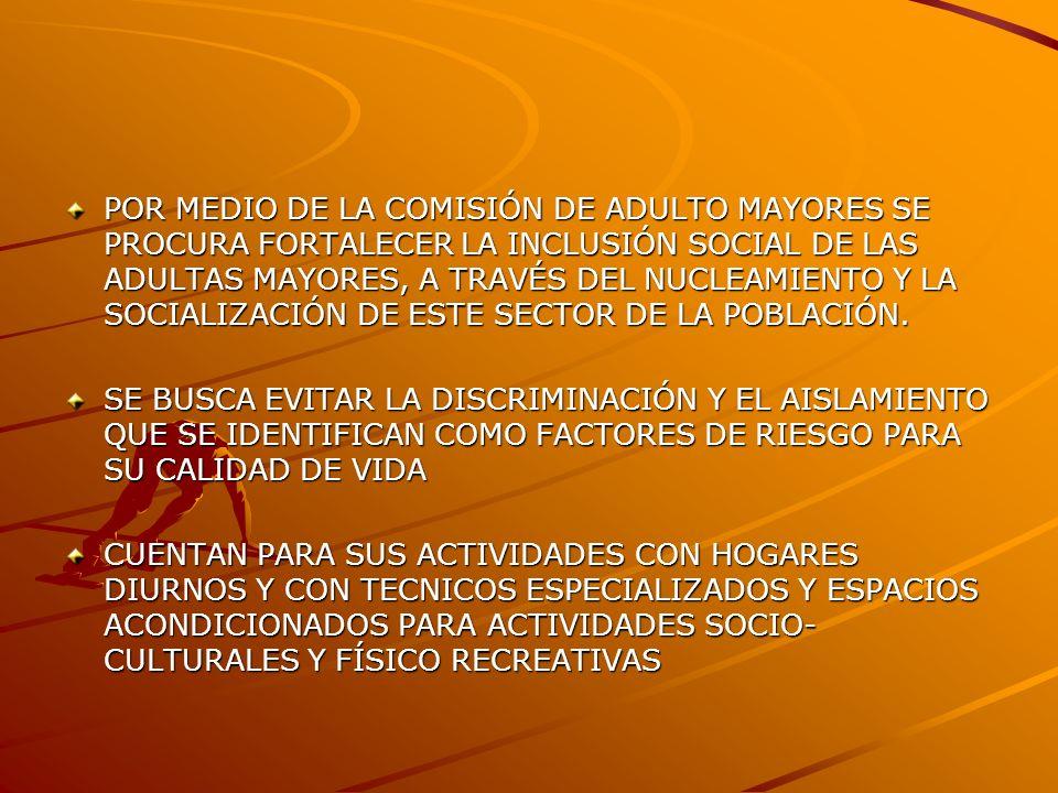 POR MEDIO DE LA COMISIÓN DE ADULTO MAYORES SE PROCURA FORTALECER LA INCLUSIÓN SOCIAL DE LAS ADULTAS MAYORES, A TRAVÉS DEL NUCLEAMIENTO Y LA SOCIALIZACIÓN DE ESTE SECTOR DE LA POBLACIÓN.