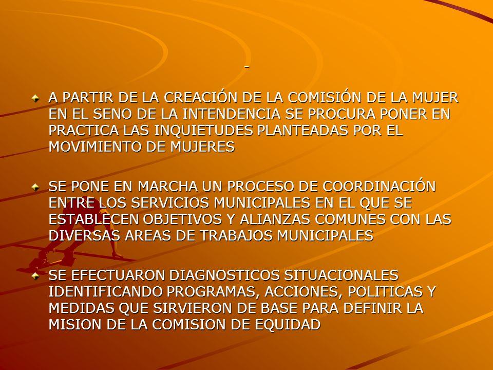 - A PARTIR DE LA CREACIÓN DE LA COMISIÓN DE LA MUJER EN EL SENO DE LA INTENDENCIA SE PROCURA PONER EN PRACTICA LAS INQUIETUDES PLANTEADAS POR EL MOVIMIENTO DE MUJERES SE PONE EN MARCHA UN PROCESO DE COORDINACIÓN ENTRE LOS SERVICIOS MUNICIPALES EN EL QUE SE ESTABLECEN OBJETIVOS Y ALIANZAS COMUNES CON LAS DIVERSAS AREAS DE TRABAJOS MUNICIPALES SE EFECTUARON DIAGNOSTICOS SITUACIONALES IDENTIFICANDO PROGRAMAS, ACCIONES, POLITICAS Y MEDIDAS QUE SIRVIERON DE BASE PARA DEFINIR LA MISION DE LA COMISION DE EQUIDAD