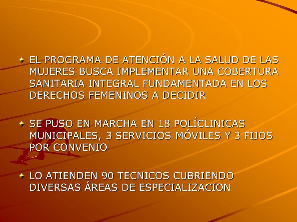 EL PROGRAMA DE ATENCIÓN A LA SALUD DE LAS MUJERES BUSCA IMPLEMENTAR UNA COBERTURA SANITARIA INTEGRAL FUNDAMENTADA EN LOS DERECHOS FEMENINOS A DECIDIR SE PUSO EN MARCHA EN 18 POLÍCLINICAS MUNICIPALES, 3 SERVICIOS MÓVILES Y 3 FIJOS POR CONVENIO LO ATIENDEN 90 TECNICOS CUBRIENDO DIVERSAS ÁREAS DE ESPECIALIZACION