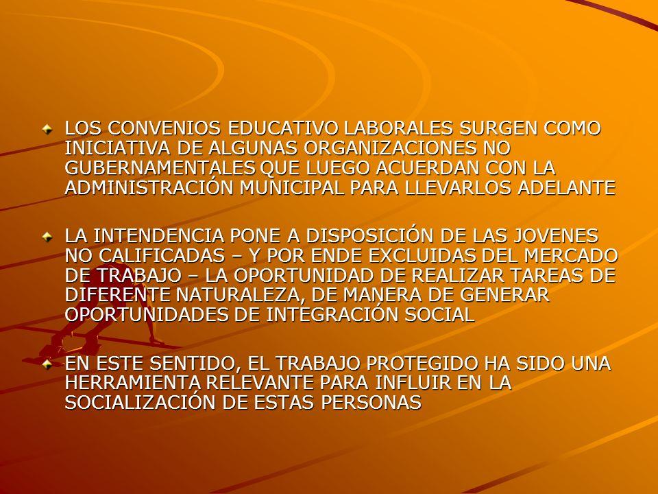 LOS CONVENIOS EDUCATIVO LABORALES SURGEN COMO INICIATIVA DE ALGUNAS ORGANIZACIONES NO GUBERNAMENTALES QUE LUEGO ACUERDAN CON LA ADMINISTRACIÓN MUNICIPAL PARA LLEVARLOS ADELANTE LA INTENDENCIA PONE A DISPOSICIÓN DE LAS JOVENES NO CALIFICADAS – Y POR ENDE EXCLUIDAS DEL MERCADO DE TRABAJO – LA OPORTUNIDAD DE REALIZAR TAREAS DE DIFERENTE NATURALEZA, DE MANERA DE GENERAR OPORTUNIDADES DE INTEGRACIÓN SOCIAL EN ESTE SENTIDO, EL TRABAJO PROTEGIDO HA SIDO UNA HERRAMIENTA RELEVANTE PARA INFLUIR EN LA SOCIALIZACIÓN DE ESTAS PERSONAS