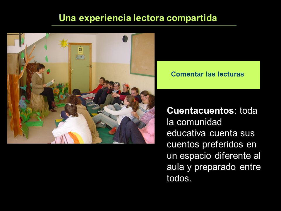 Una experiencia lectora compartida4 Comentar las lecturas Cuentacuentos: toda la comunidad educativa cuenta sus cuentos preferidos en un espacio difer
