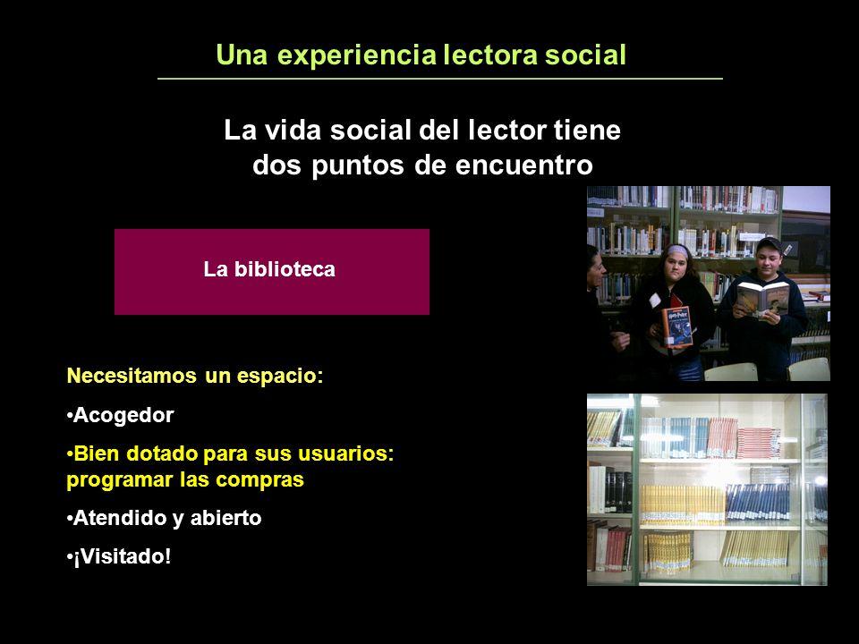 Una experiencia lectora social3 La vida social del lector tiene dos puntos de encuentro La biblioteca Necesitamos un espacio: Acogedor Bien dotado para sus usuarios: programar las compras Atendido y abierto ¡Visitado!