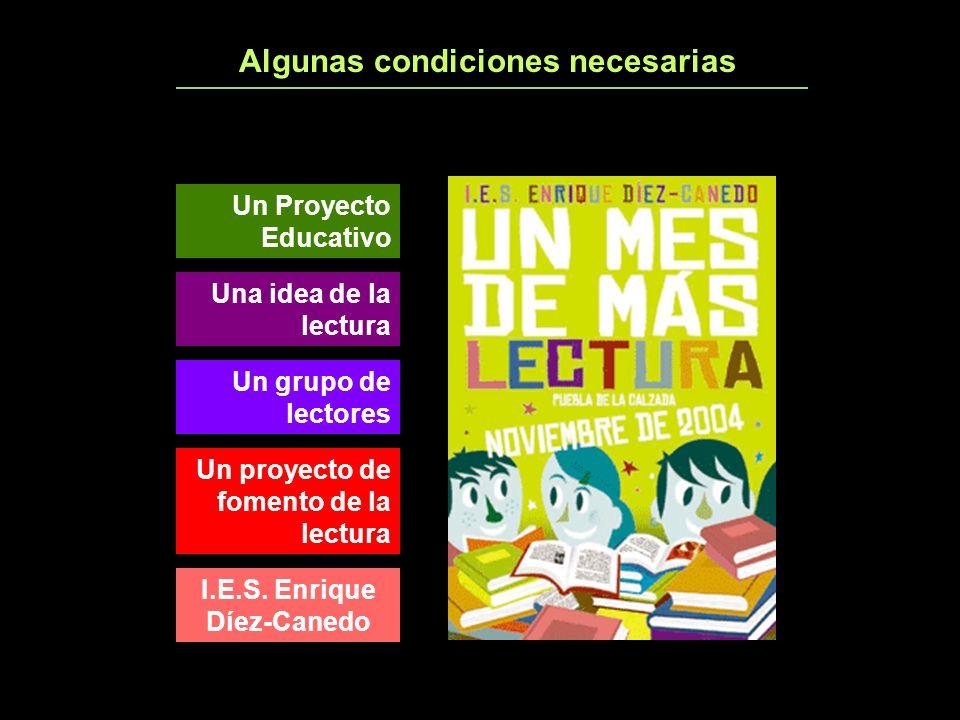 Algunas condiciones necesarias I.E.S. Enrique Díez-Canedo Un proyecto de fomento de la lectura Un grupo de lectores Una idea de la lectura Un Proyecto