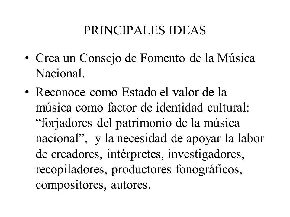 PRINCIPALES IDEAS Define para efectos de la Ley, la Música Nacional: toda expresión del género musical, clásica o selecta, popular o de raíz folklórica y de tradición oral, con o sin texto, ya sea creada, interpretada o ejecutada por chilenos.