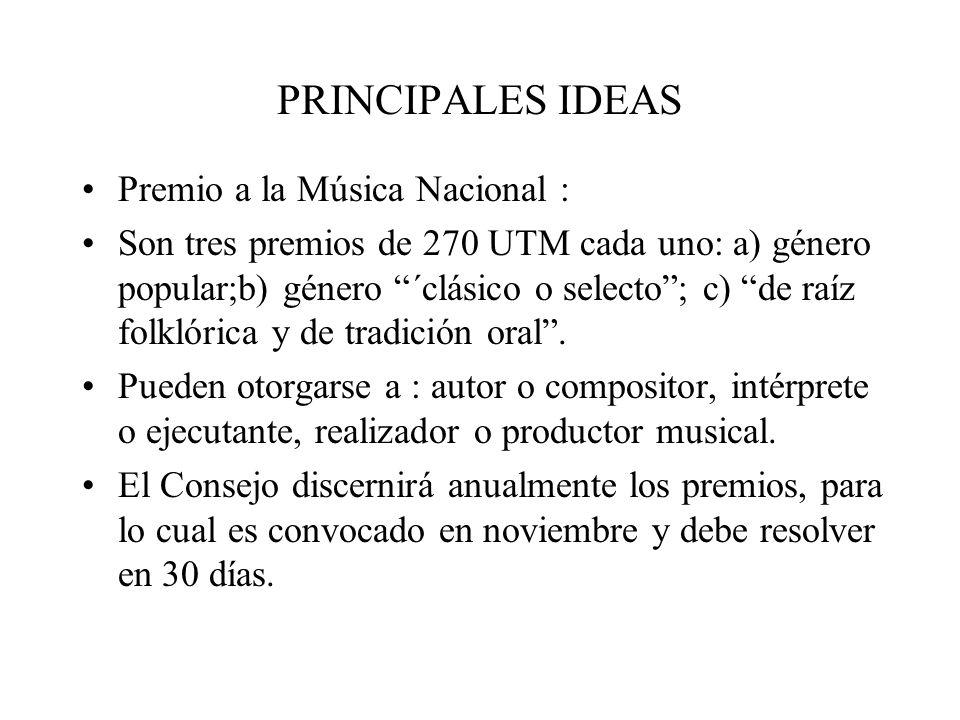 PRINCIPALES IDEAS Premio a la Música Nacional : Son tres premios de 270 UTM cada uno: a) género popular;b) género ´clásico o selecto; c) de raíz folklórica y de tradición oral.