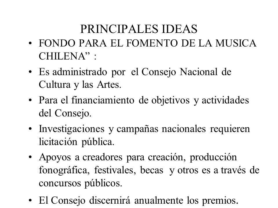 PRINCIPALES IDEAS FONDO PARA EL FOMENTO DE LA MUSICA CHILENA : Es administrado por el Consejo Nacional de Cultura y las Artes.