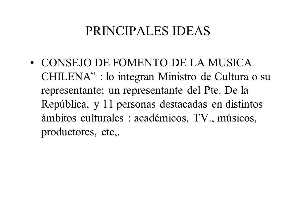 PRINCIPALES IDEAS CONSEJO DE FOMENTO DE LA MUSICA CHILENA : lo integran Ministro de Cultura o su representante; un representante del Pte. De la Repúbl