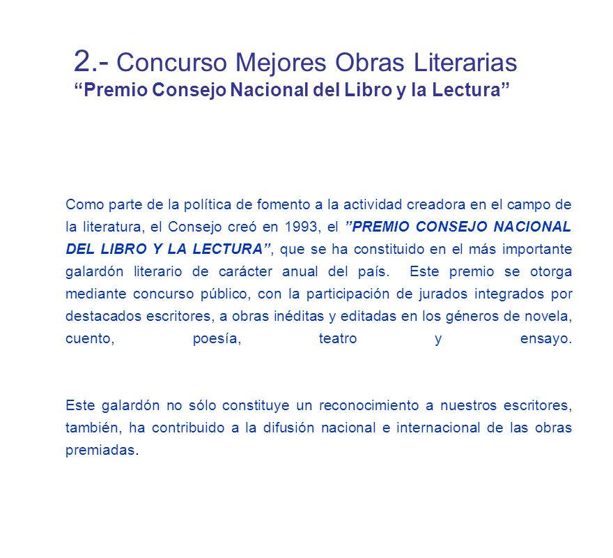 Como parte de la política de fomento a la actividad creadora en el campo de la literatura, el Consejo creó en 1993, el PREMIO CONSEJO NACIONAL DEL LIBRO Y LA LECTURA, que se ha constituido en el más importante galardón literario de carácter anual del país.