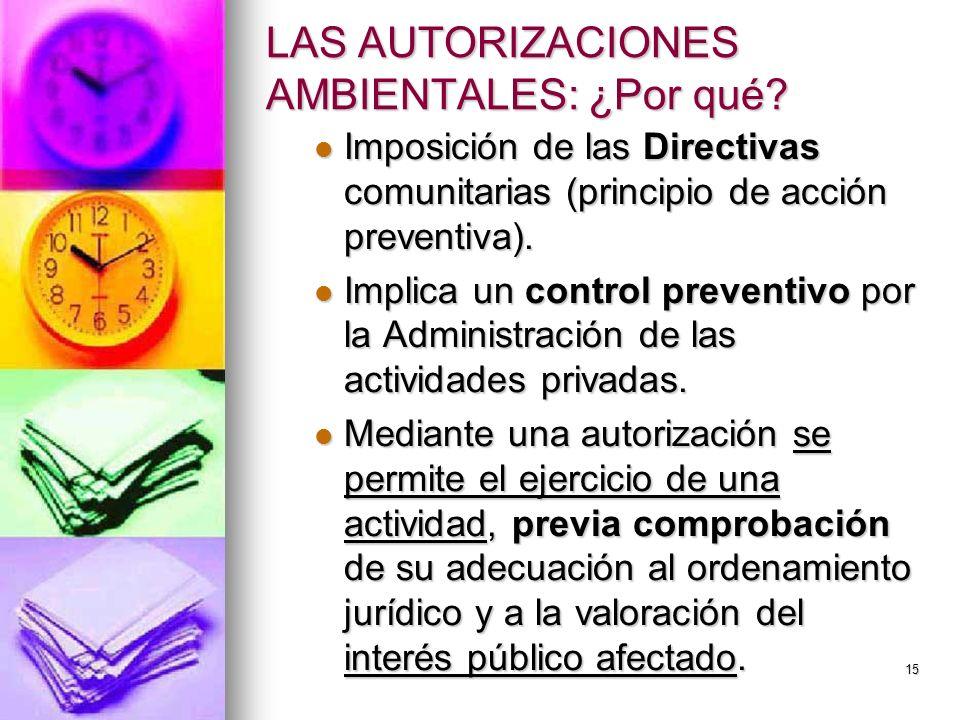 15 LAS AUTORIZACIONES AMBIENTALES: ¿Por qué? Imposición de las Directivas comunitarias (principio de acción preventiva). Imposición de las Directivas