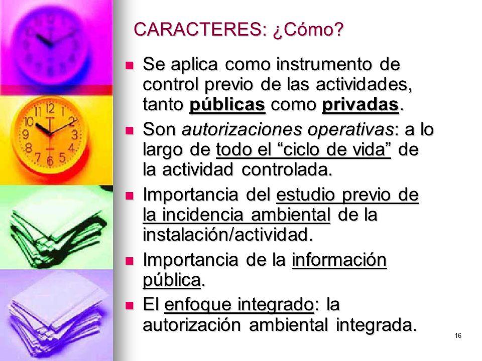 16 CARACTERES: ¿Cómo? Se aplica como instrumento de control previo de las actividades, tanto públicas como privadas. Se aplica como instrumento de con