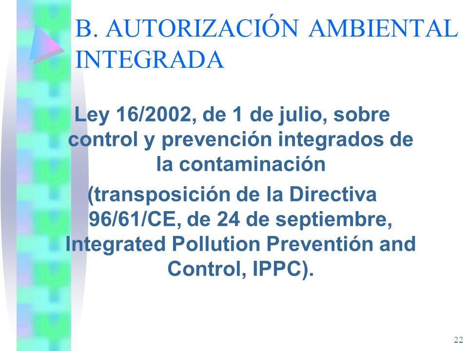 22 B. AUTORIZACIÓN AMBIENTAL INTEGRADA Ley 16/2002, de 1 de julio, sobre control y prevención integrados de la contaminación (transposición de la Dire