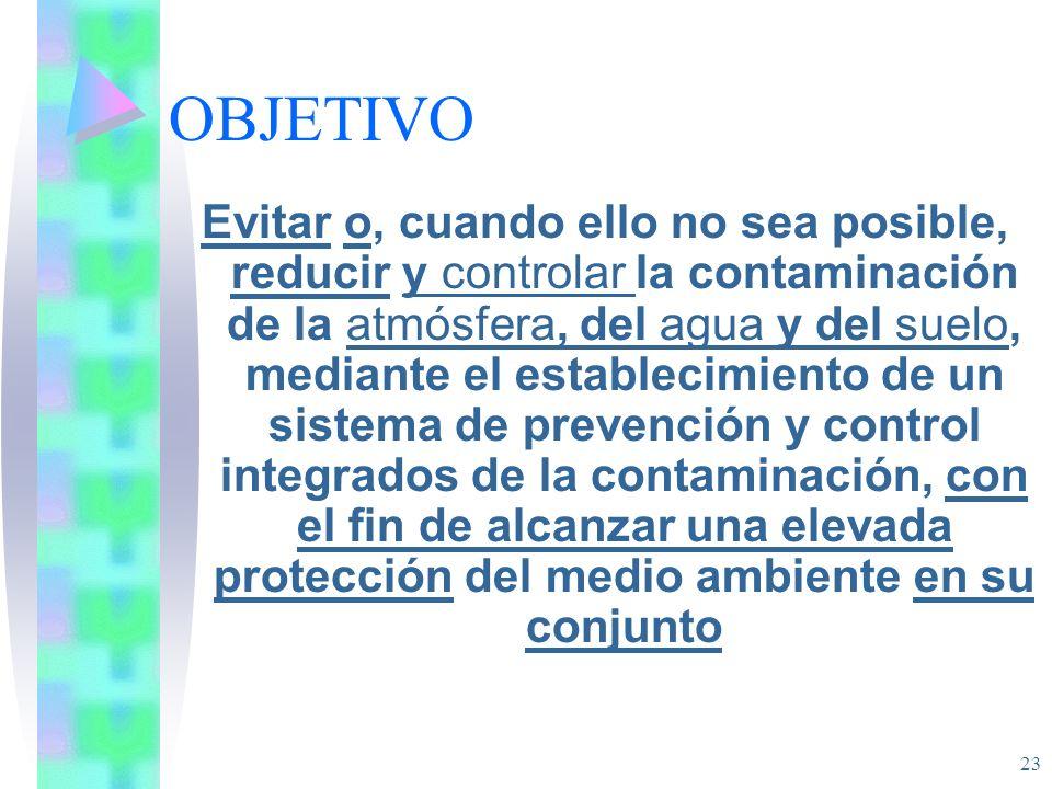 23 OBJETIVO Evitar o, cuando ello no sea posible, reducir y controlar la contaminación de la atmósfera, del agua y del suelo, mediante el establecimie