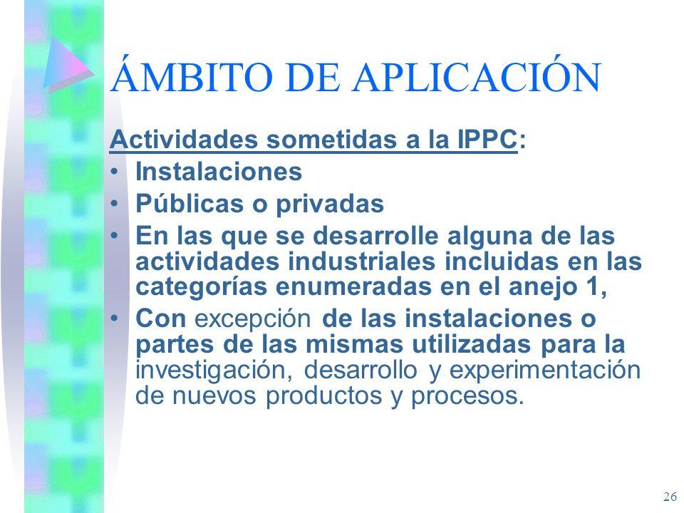 26 ÁMBITO DE APLICACIÓN Actividades sometidas a la IPPC: Instalaciones Públicas o privadas En las que se desarrolle alguna de las actividades industri