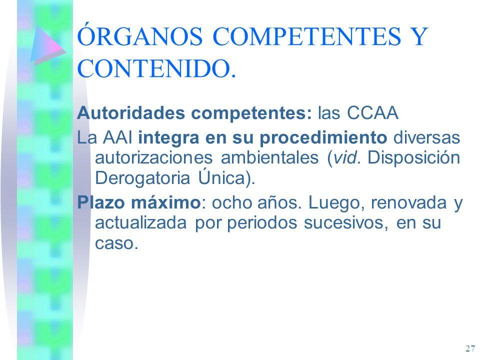 27 ÓRGANOS COMPETENTES Y CONTENIDO. Autoridades competentes: las CCAA La AAI integra en su procedimiento diversas autorizaciones ambientales (vid. Dis