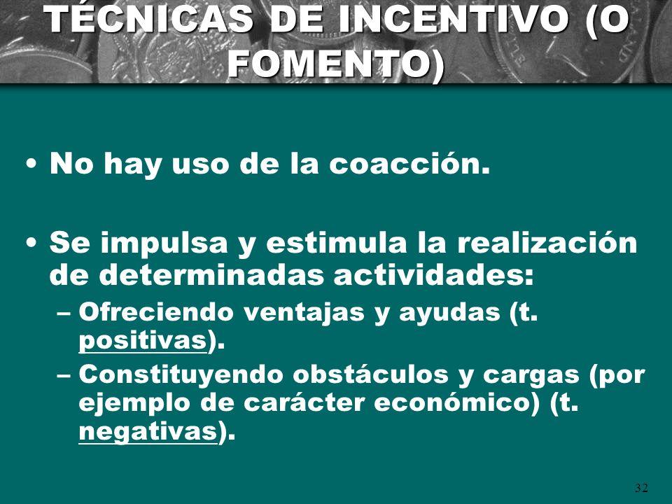 32 TÉCNICAS DE INCENTIVO (O FOMENTO) No hay uso de la coacción. Se impulsa y estimula la realización de determinadas actividades: –Ofreciendo ventajas