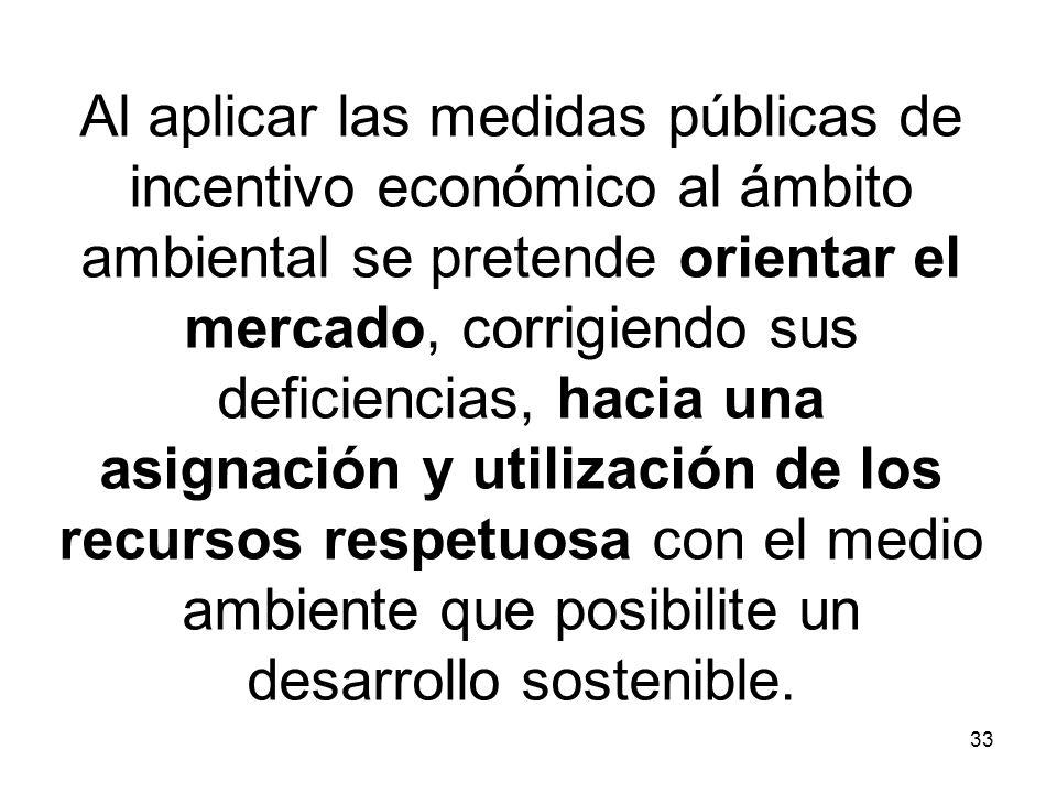 33 Al aplicar las medidas públicas de incentivo económico al ámbito ambiental se pretende orientar el mercado, corrigiendo sus deficiencias, hacia una