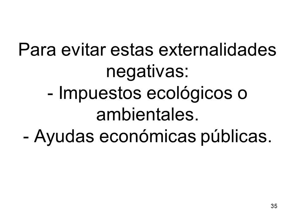 35 Para evitar estas externalidades negativas: - Impuestos ecológicos o ambientales. - Ayudas económicas públicas.