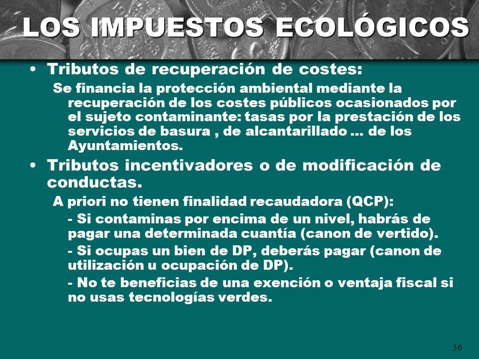 36 LOS IMPUESTOS ECOLÓGICOS Tributos de recuperación de costes: Se financia la protección ambiental mediante la recuperación de los costes públicos oc