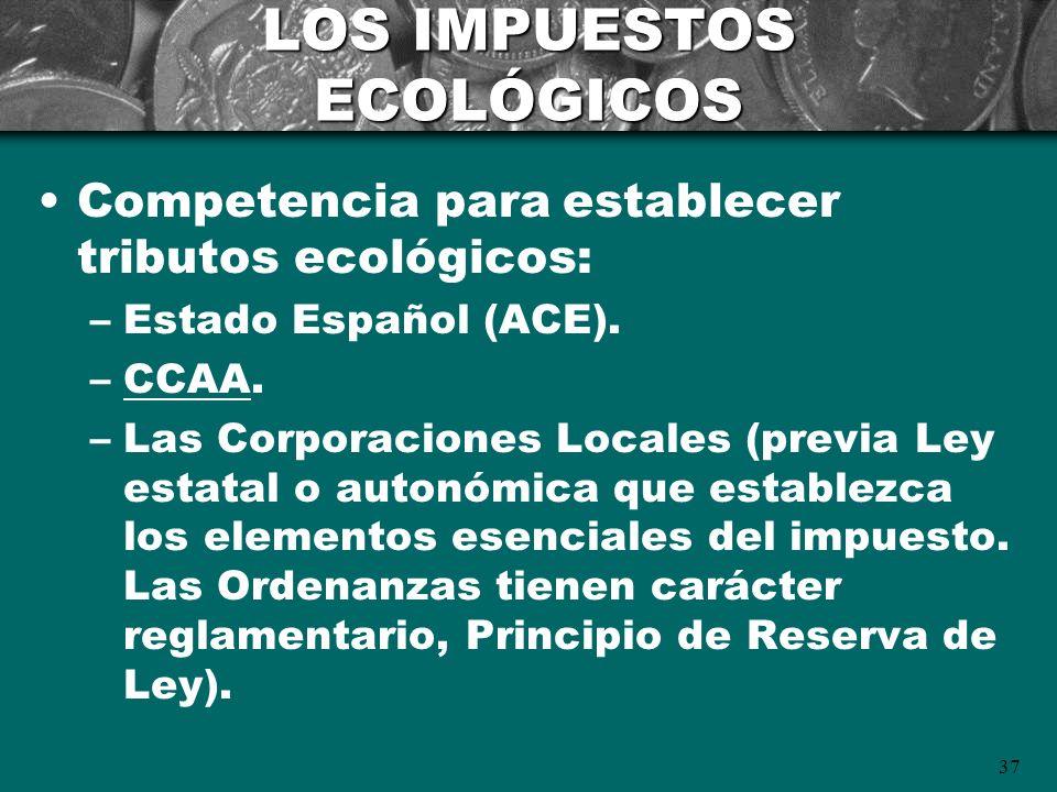 37 LOS IMPUESTOS ECOLÓGICOS Competencia para establecer tributos ecológicos: –Estado Español (ACE). –CCAA. –Las Corporaciones Locales (previa Ley esta