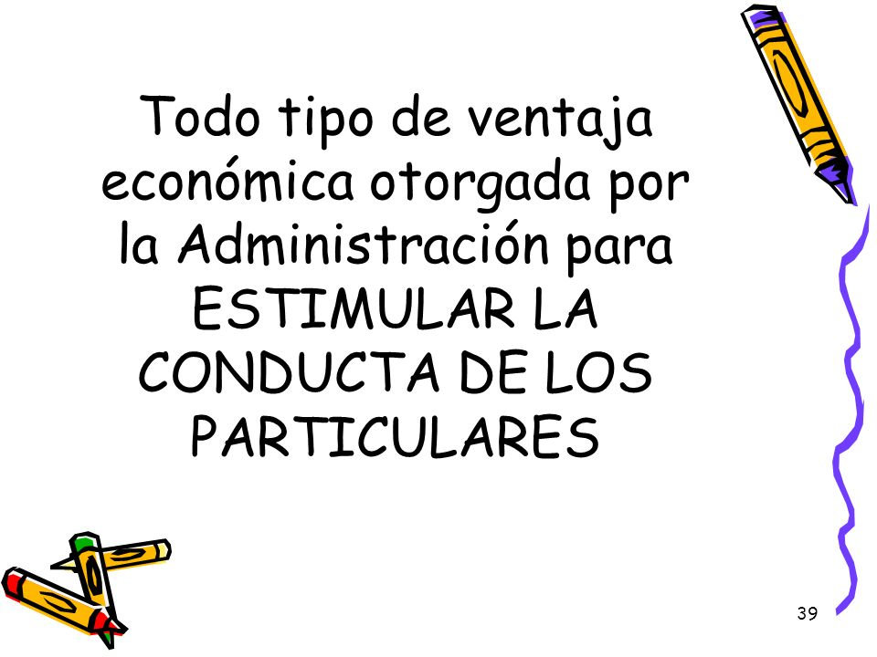 39 Todo tipo de ventaja económica otorgada por la Administración para ESTIMULAR LA CONDUCTA DE LOS PARTICULARES