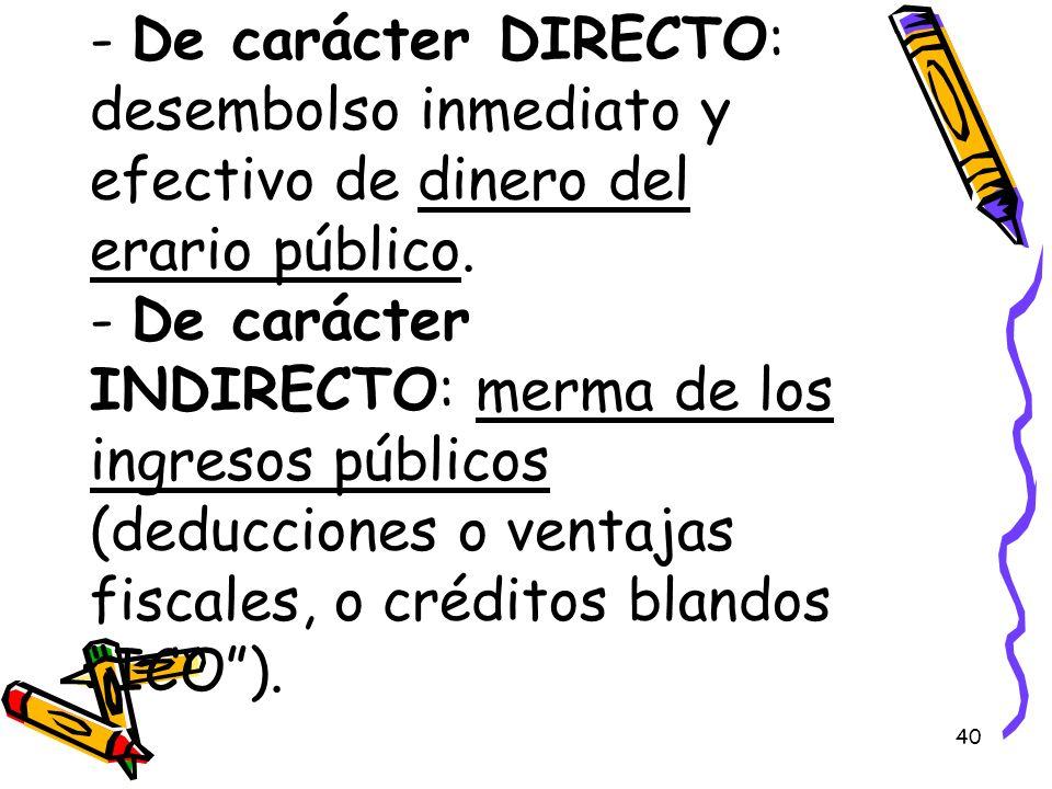 40 - De carácter DIRECTO: desembolso inmediato y efectivo de dinero del erario público. - De carácter INDIRECTO: merma de los ingresos públicos (deduc