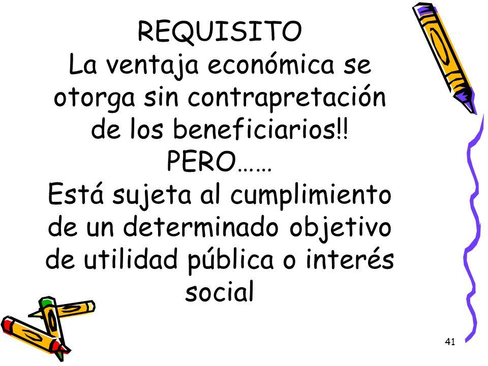 REQUISITO La ventaja económica se otorga sin contrapretación de los beneficiarios!! PERO…… Está sujeta al cumplimiento de un determinado objetivo de u