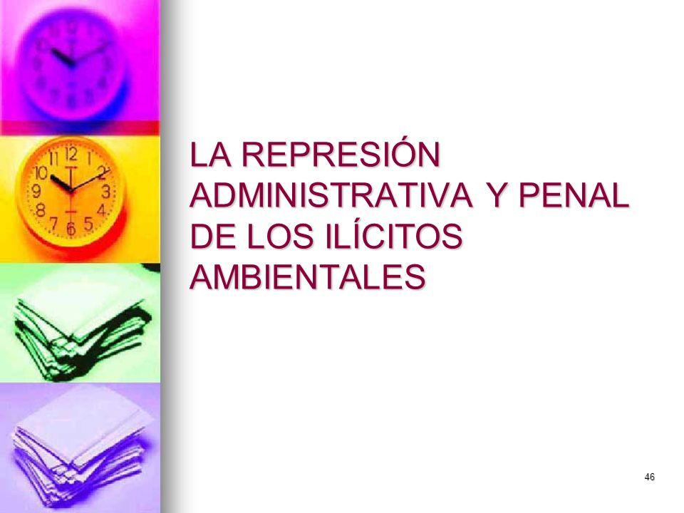 46 LA REPRESIÓN ADMINISTRATIVA Y PENAL DE LOS ILÍCITOS AMBIENTALES