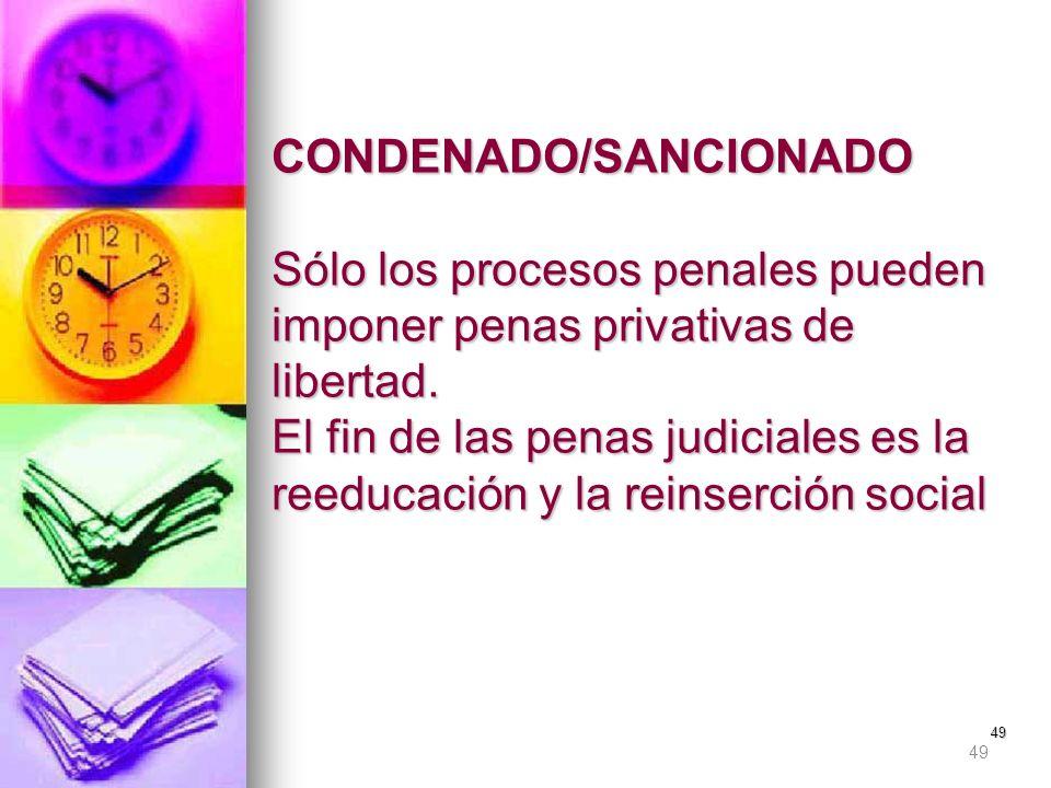 49 CONDENADO/SANCIONADO Sólo los procesos penales pueden imponer penas privativas de libertad. El fin de las penas judiciales es la reeducación y la r