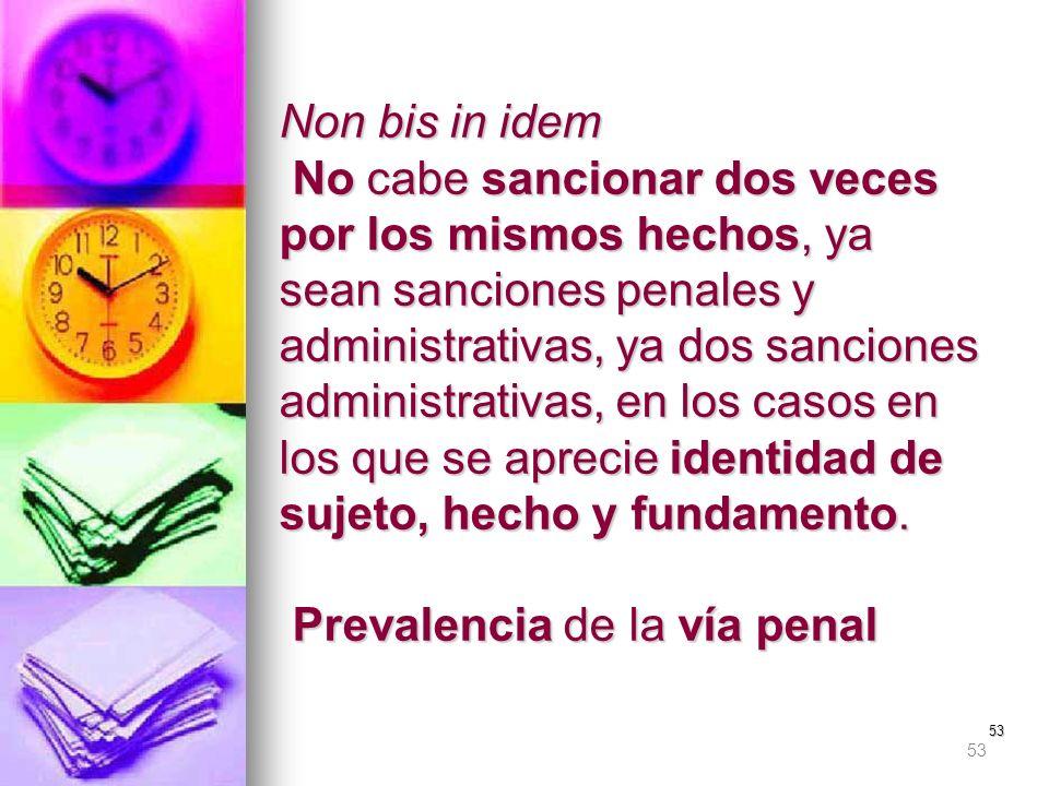 53 Non bis in idem No cabe sancionar dos veces por los mismos hechos, ya sean sanciones penales y administrativas, ya dos sanciones administrativas, e