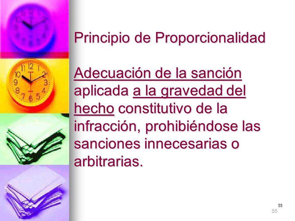 55 Principio de Proporcionalidad Adecuación de la sanción aplicada a la gravedad del hecho constitutivo de la infracción, prohibiéndose las sanciones