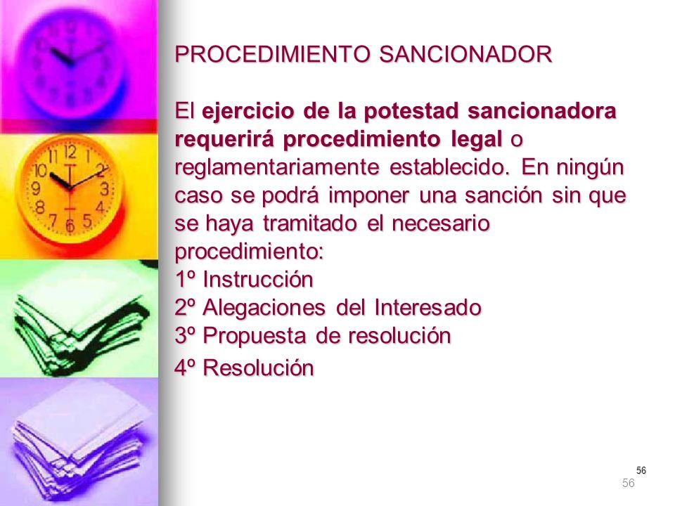 56 PROCEDIMIENTO SANCIONADOR El ejercicio de la potestad sancionadora requerirá procedimiento legal o reglamentariamente establecido. En ningún caso s