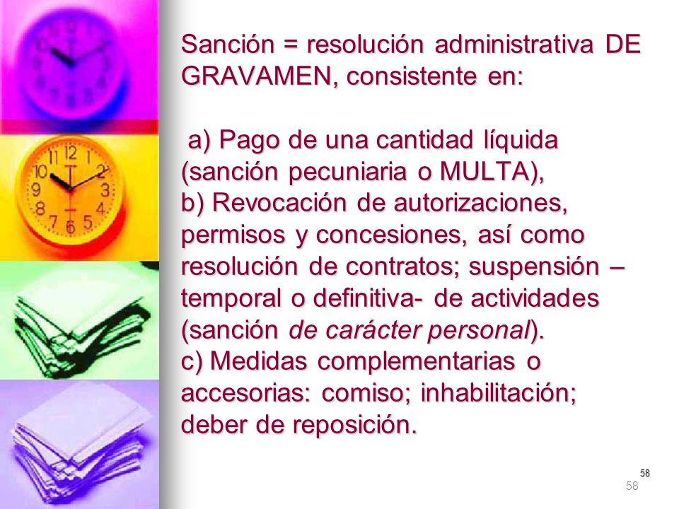 58 Sanción = resolución administrativa DE GRAVAMEN, consistente en: a) Pago de una cantidad líquida (sanción pecuniaria o MULTA), b) Revocación de aut