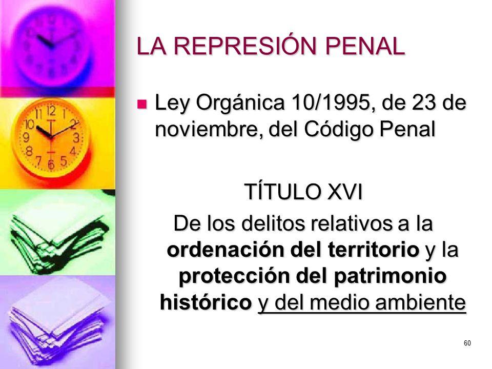60 LA REPRESIÓN PENAL Ley Orgánica 10/1995, de 23 de noviembre, del Código Penal Ley Orgánica 10/1995, de 23 de noviembre, del Código Penal TÍTULO XVI