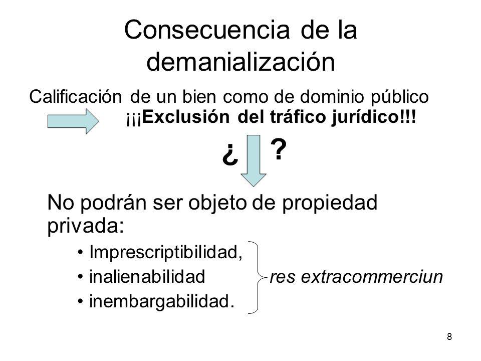 8 Consecuencia de la demanialización Calificación de un bien como de dominio público ¡¡¡Exclusión del tráfico jurídico!!! ¿? No podrán ser objeto de p