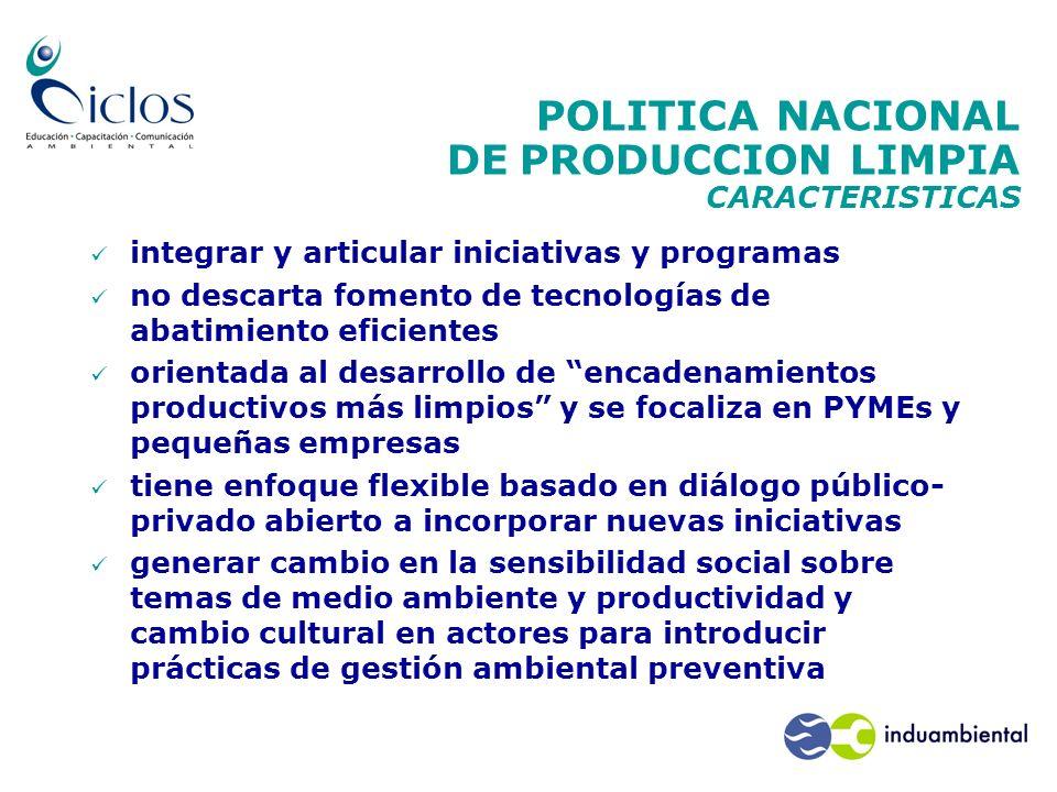 POLITICA NACIONAL DE PRODUCCION LIMPIA CARACTERISTICAS integrar y articular iniciativas y programas no descarta fomento de tecnologías de abatimiento